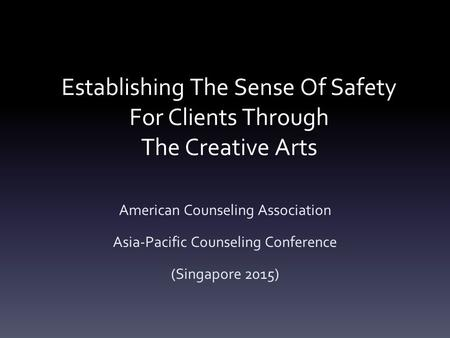 Establishing The Sense Of Safety For Clients Through The Creative Arts American Counseling Association Asia-Pacific Counseling Conference (Singapore 2015)