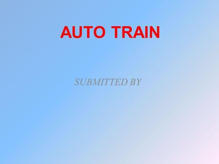 AUTO TRAIN SUBMITTED BY. ABSTRACT In this project microcontroller used as CPU. Whenever the station arrives the train stops automatically.Then the train.