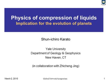 March 2, 2010Global Network Symposium 1 Physics of compression of liquids Implication for the evolution of planets Shun-ichiro Karato Yale University Department.
