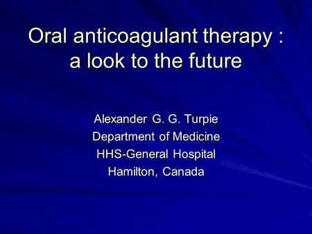 Oral anticoagulant therapy : a look to the future Alexander G. G. Turpie Department of Medicine HHS-General Hospital Hamilton, Canada.