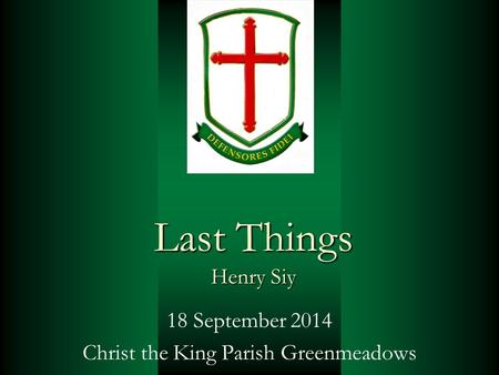 Last Things Henry Siy 18 September 2014 Christ the King Parish Greenmeadows.