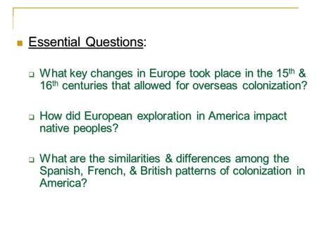 Essential Questions: What key changes in Europe took place in the 15th & 16th centuries that allowed for overseas colonization? How did European exploration.