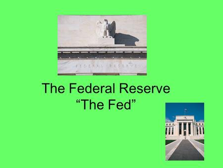 "The Federal Reserve ""The Fed"". The Fed The Federal Reserve is our nation's bank Their customers are: 1.The Government 2.Banks – Wells Fargo, Bank of America."