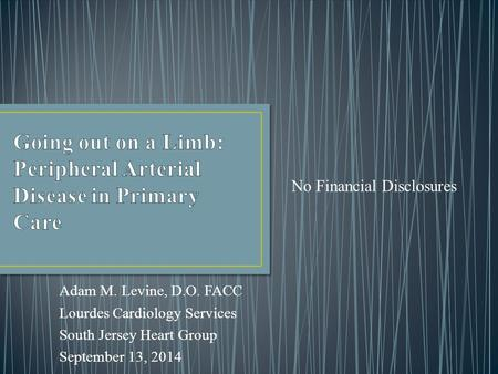 Adam M. Levine, D.O. FACC Lourdes Cardiology Services South Jersey Heart Group September 13, 2014 No Financial Disclosures.