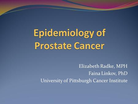 Elizabeth Radke, MPH Faina Linkov, PhD University of Pittsburgh Cancer Institute.