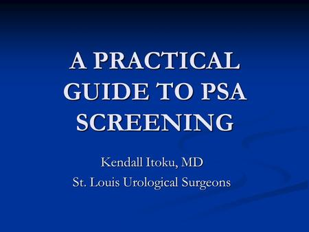 A PRACTICAL GUIDE TO PSA SCREENING Kendall Itoku, MD St. Louis Urological Surgeons.