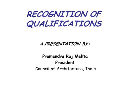 RECOGNITION OF QUALIFICATIONS A PRESENTATION BY : Premendra Raj Mehta President Council of Architecture, India.