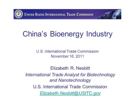 China's Bioenergy Industry U.S. International Trade Commission November 16, 2011 Elizabeth R. Nesbitt International Trade Analyst for Biotechnology and.