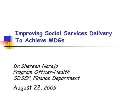 Dr.Shereen Narejo Program Officer-Health SDSSP, Finance Department August 22, 2005 Improving Social Services Delivery To Achieve MDGs.