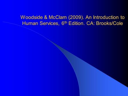 Woodside & McClam (2009). An Introduction to Human Services, 6 th Edition. CA: Brooks/Cole.