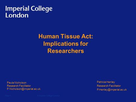 © Imperial College LondonPage 1 Human Tissue Act: Implications for Researchers Paula Nicholson Research Facilitator Patricia.