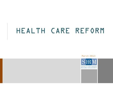 March 2013 HEALTH CARE REFORM. 2 NOTE TO SHRM MEMBERS  This sample presentation is a broad overview of the major provisions of the health care reform.