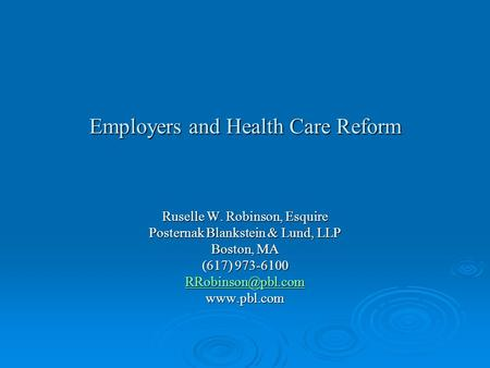 Employers and Health Care Reform Ruselle W. Robinson, Esquire Posternak Blankstein & Lund, LLP Boston, MA (617) 973-6100