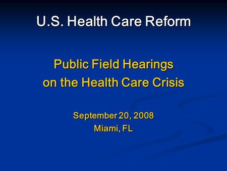 U.S. Health Care Reform Public Field Hearings on the Health Care Crisis September 20, 2008 Miami, FL.