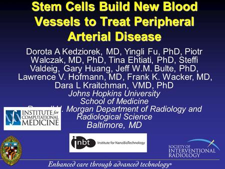 Stem Cells Build New Blood Vessels to Treat Peripheral Arterial Disease Dorota A Kedziorek, MD, Yingli Fu, PhD, Piotr Walczak, MD, PhD, Tina Ehtiati, PhD,