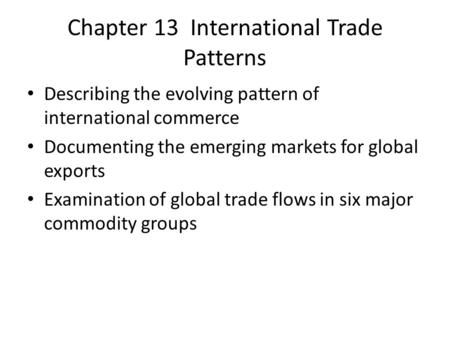 Chapter 13 International Trade Patterns Describing the evolving pattern of international commerce Documenting the emerging markets for global exports Examination.