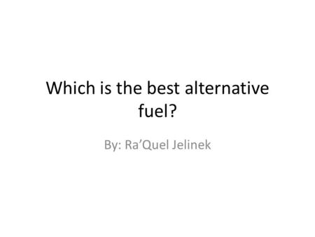 Which is the best alternative fuel? By: Ra'Quel Jelinek.