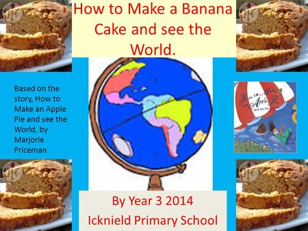 How to Make a Banana Cake and see the World. By Year 3 2014 Icknield Primary School Based on the story, How to Make an Apple Pie and see the World, by.