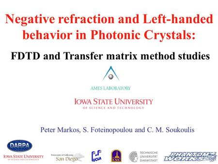 Negative refraction and Left-handed behavior in Photonic Crystals: FDTD and Transfer matrix method studies Peter Markos, S. Foteinopoulou and C. M. Soukoulis.