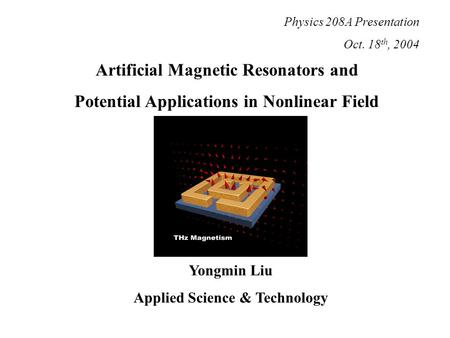 Artificial Magnetic Resonators and Potential Applications in Nonlinear Field Yongmin Liu Applied Science & Technology Physics 208A Presentation Oct. 18.