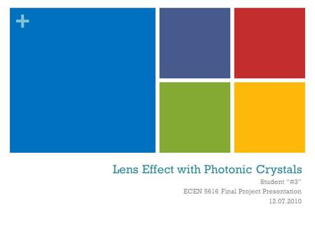 "+ Lens Effect with Photonic Crystals Student ""#3"" ECEN 5616 Final Project Presentation 12.07.2010."
