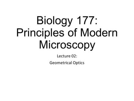 Biology 177: Principles of Modern Microscopy Lecture 02: Geometrical Optics.
