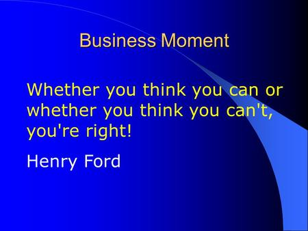Business Moment Whether you think you can or whether you think you can't, you're right! Henry Ford.
