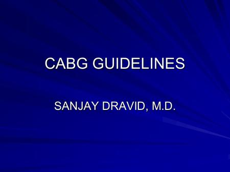 CABG GUIDELINES SANJAY DRAVID, M.D.. INTRODUCTION ACC/AHA GUIDELINE UPDATE FOR CORONARY ARTERY BYPASS GRAFT SURGERY (JACC 2004; 44:1146-54 AND CIRCULATION.