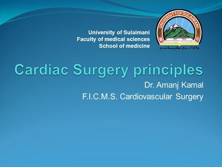 Dr. Amanj Kamal F.I.C.M.S. Cardiovascular Surgery University of Sulaimani Faculty of medical sciences School of medicine.
