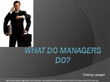 What Do Managers Do? Edwing Llangari