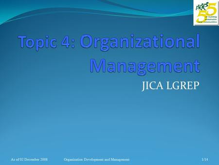 JICA LGREP As of 02 December 20081/14Organization Development and Management.