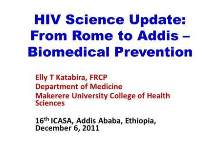 HIV Science Update: From Rome to Addis – Biomedical Prevention Elly T Katabira, FRCP Department of Medicine Makerere University College of Health Sciences.