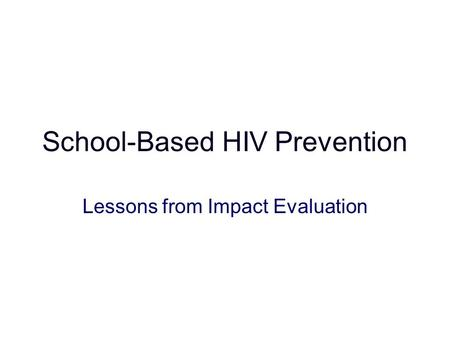 School-Based HIV Prevention Lessons from Impact Evaluation.