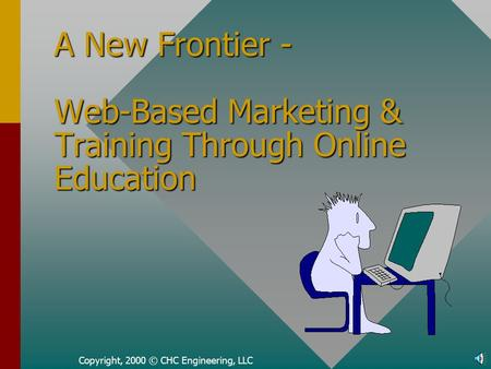 Copyright, 2000 © CHC Engineering, LLC A New Frontier - Web-Based Marketing & Training Through Online Education.