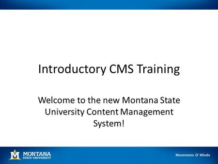 Introductory CMS Training Welcome to the new Montana State University Content Management System!