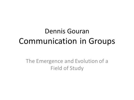 Dennis Gouran Communication in Groups The Emergence and Evolution of a Field of Study.