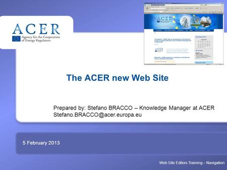 TITRE The ACER new Web Site 5 February 2013 Prepared by: Stefano BRACCO – Knowledge <strong>Manager</strong> at ACER Web Site Editors Training.