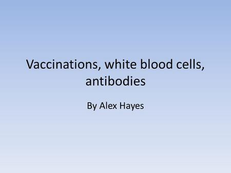 Vaccinations, white blood cells, antibodies By Alex Hayes.