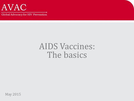 AVAC Global Advocacy for HIV Prevention AIDS Vaccines: The basics May 2015.