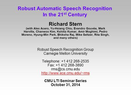 Robust Automatic Speech Recognition In the 21 st Century Richard Stern (with Alex Acero, Yu-Hsiang Chiu, Evandro Gouvêa, Mark Harvilla, Chanwoo Kim, Kshitiz.