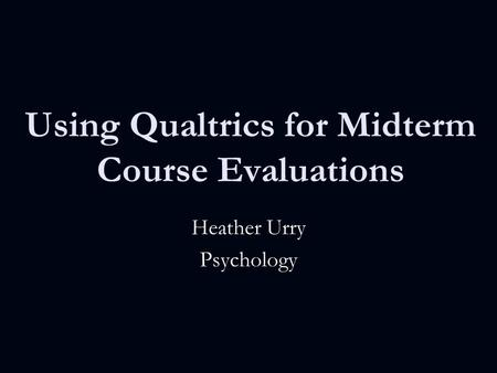 Using Qualtrics for Midterm Course Evaluations Heather Urry Psychology.