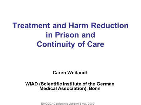 EMCDDA Conference Lisbon 6-8 May 2009 Treatment and Harm Reduction in Prison and Continuity of Care Caren Weilandt WIAD (Scientific Institute of the German.