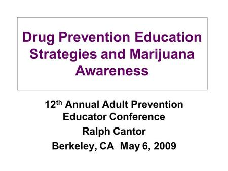 Drug Prevention Education Strategies and Marijuana Awareness 12 th Annual Adult Prevention Educator Conference Ralph Cantor Berkeley, CA May 6, 2009.