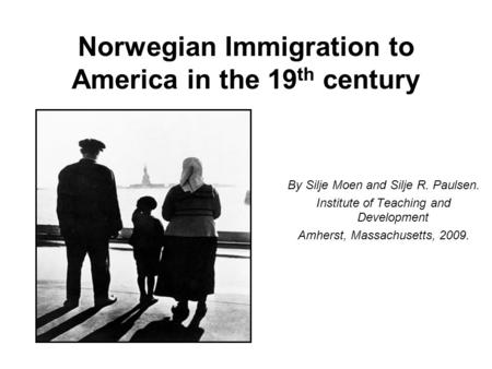 Norwegian Immigration to America in the 19 th century By Silje Moen and Silje R. Paulsen. Institute of Teaching and Development Amherst, Massachusetts,