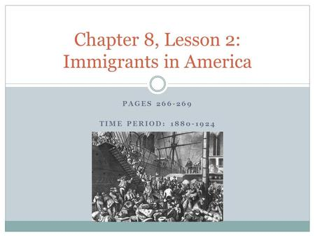 PAGES 266-269 TIME PERIOD: 1880-1924 Chapter 8, Lesson 2: Immigrants in America.