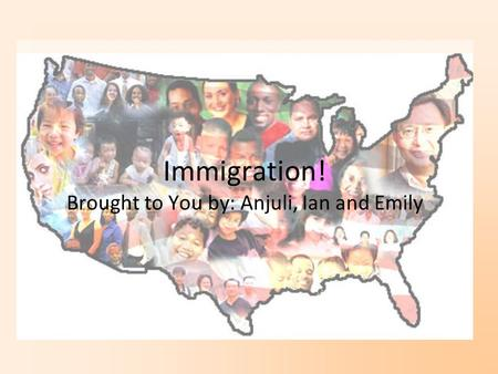 Immigration! Brought to You by: Anjuli, Ian and Emily.