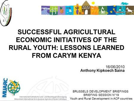 16/06/2010 Anthony Kipkoech Saina SUCCESSFUL AGRICULTURAL ECONOMIC INITIATIVES OF THE RURAL YOUTH: LESSONS LEARNED FROM CARYM KENYA BRUSSELS DEVELOPMENT.