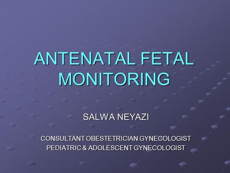 ANTENATAL FETAL MONITORING SALWA NEYAZI CONSULTANT OBESTETRICIAN GYNECOLOGIST PEDIATRIC & ADOLESCENT GYNECOLOGIST.