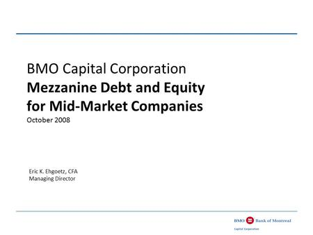 BMO Capital Corporation Mezzanine Debt and Equity for Mid-Market Companies October 2008 Eric K. Ehgoetz, CFA Managing Director.