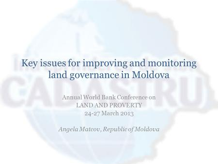 Key issues for improving and monitoring land governance in Moldova Annual World Bank Conference on LAND AND PROVERTY 24-27 March 2013 Angela Matcov, Republic.